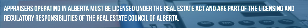Appraisers operating in Alberta must be licensed under the Real Estate Act and are part of the licensing and regulatory responsibilities of the Real Estate Council of Alberta.